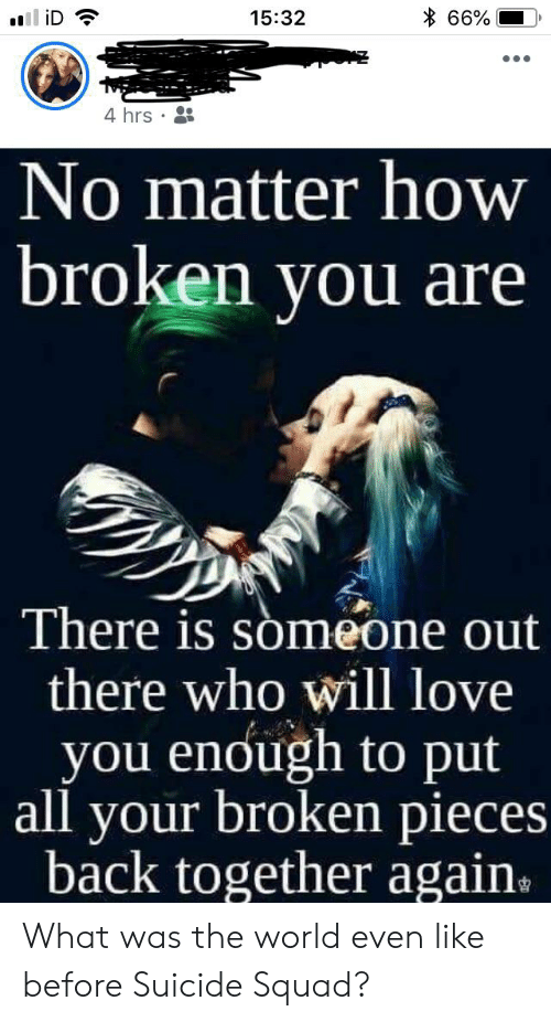 Love, Squad, and Suicide Squad: 66%  iD  15:32  4 hrs  No matter how  broken you are  There is someone out  there who will love  you enough to put  all your broken pieces  back together again. What was the world even like before Suicide Squad?