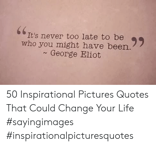 Eliot: 66  It's never to0 late to be  who you might have been.  George Eliot 50 Inspirational Pictures Quotes That Could Change Your Life #sayingimages #inspirationalpicturesquotes