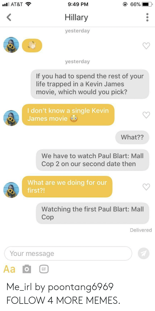 Kevin James: @ 66%  lAT&T  9:49 PM  <  Hillary  yesterday  yesterday  If you had to spend the rest of your  life trapped in a Kevin James  movie, which would you pick?  I don't know a single Kevin  James movie  What??  We have to watch Paul Blart: Mall  Cop 2 on our second date then  What are we doing for our  first?!  Watching the first Paul Blart: Mall  Cop  Delivered  Your message  Aa  GIF Me_irl by poontang6969 FOLLOW 4 MORE MEMES.