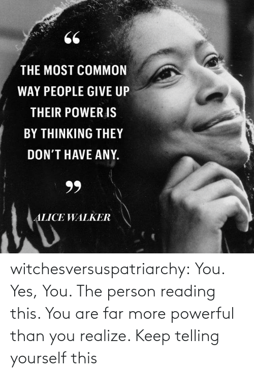 Far: 66  THE MOST COMMON  WAY PEOPLE GIVE UP  THEIR POWER IS  BY THINKING THEY  DON'T HAVE ANY.  99  ALICE WALKER witchesversuspatriarchy:  You. Yes, You. The person reading this. You are far more powerful than you realize. Keep telling yourself this