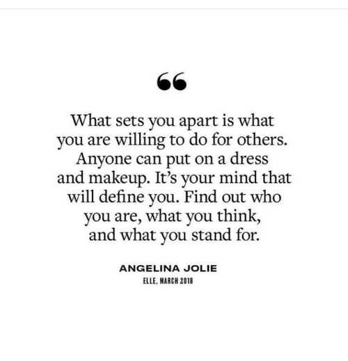 Angelina Jolie: 66  What sets you apart is what  you are willing to do for others.  Anyone can put on a dress  and makeup. It's your mind that  will define you. Find out who  you are, what you think,  and what you stand for.  ANGELINA JOLIE  ELLE, MARCH 2018