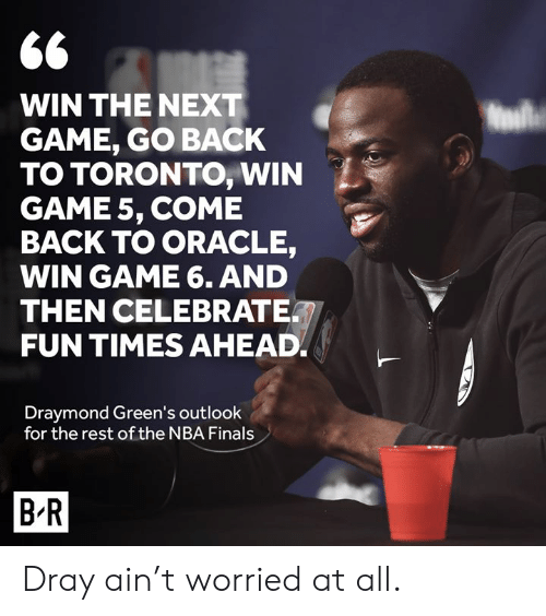 Finals, Nba, and NBA Finals: 66  WIN THE NEXT  GAME, GO BACK  TO TORONTO, WIN  GAME 5, COME  BACK TO ORACLE,  WIN GAME 6. AND  THEN CELEBRATE  FUN TIMES AHEAD  Draymond Green's outlook  for the rest of the NBA Finals  B R Dray ain't worried at all.