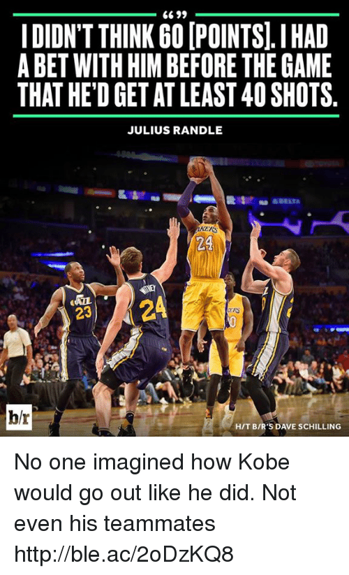 julius randle: 6699  IDIDN'T THINK GOIPOINTS.I HAD  A BET WITH HIM BEFORE THE GAME  THAT HED GET AT LEAST 40SHOTS.  JULIUS RANDLE  24  24  23  h/r  HIT BIR'S DAVE SCHILLING No one imagined how Kobe would go out like he did. Not even his teammates http://ble.ac/2oDzKQ8