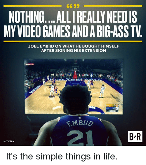 joel embiid: 6699  NOTHING....ALLI REALLY NEEDIS  MY VIDEO GAMES AND A BIG-ASS TV  JOEL EMBIID ON WHAT HE BOUGHT HIMSELF  AFTER SIGNING HIS EXTENSION  21  B R  HIT ESPN It's the simple things in life.