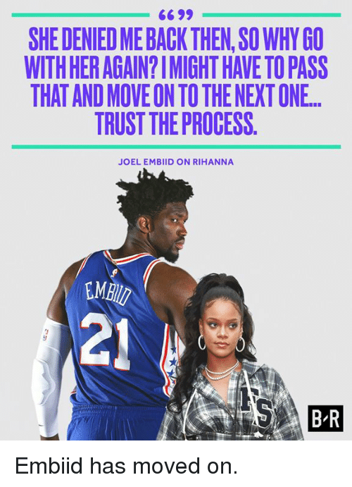 joel embiid: 6699  SHE DENIED ME BACK THEN,SO WHY GO  WITH HER AGAIN?IMIGHT HAVE TO PASS  THAT AND MOVE ON TO THE NEXT ONE.  TRUST THE PROCESS.  JOEL EMBIID ON RIHANNA  MB  21  B R Embiid has moved on.