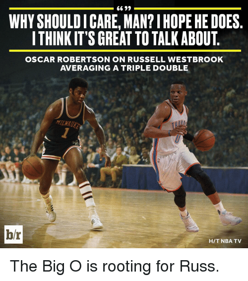 big o: 6699  WHYSHOULDICARE, MAN?IHOPEHE DOES  ITHINKIT'S GREAT TO TALK ABOUT  OSCAR ROBERTSON ON RUSSELL WESTBROOK  AVERAGING A TRIPLE DOUBLE  b/r  HIT NBA TV The Big O is rooting for Russ.