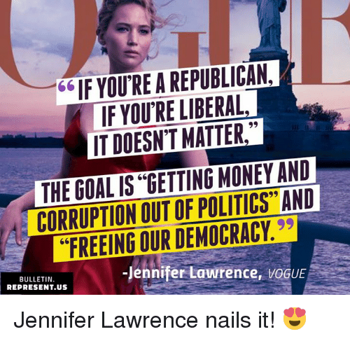 "Jennifer Lawrence, Memes, and Money: 66IF YOU RE A REPUBLICAN,  IF YOU'RE LIBERAL  IT DOESN'T MATTER,  THE GOAL IS ""GETTING MONEY AND  CORRUPTION OUT OF POLITICS"" AND  ""FREEING OUR DEMOCRACY.  BULLETIN  REPRESENT.US  Jennifer Lawrence, VOGUE Jennifer Lawrence nails it! 😍"