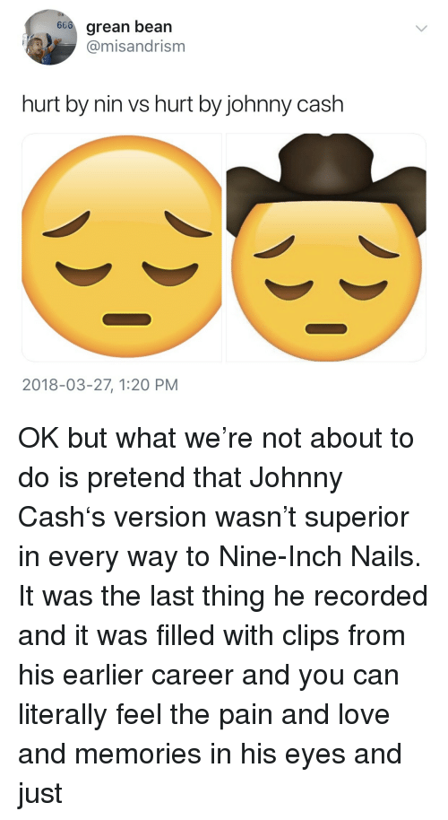 Johnny Cash: 66o grean bean  @misandrism  hurt by nin vs hurt by johnny cash  2018-03-27, 1:20 PM <p>OK but what we're not about to do is pretend that Johnny Cash's version wasn't superior in every way to Nine-Inch Nails. It was the last thing he recorded and it was filled with clips from his earlier career and you can literally feel the pain and love and memories in his eyes and just</p>
