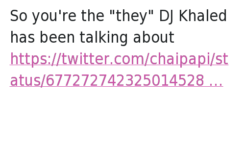 """You Loyal: So you're the """"they"""" DJ Khaled has been talking about   KHALED IS SO BASIC HE DOES AND SAYS THE SAME SHIT EVERYDAY HOW ARE Y'ALL ENTERTAINED So you're the """"they"""" DJ Khaled has been talking about"""