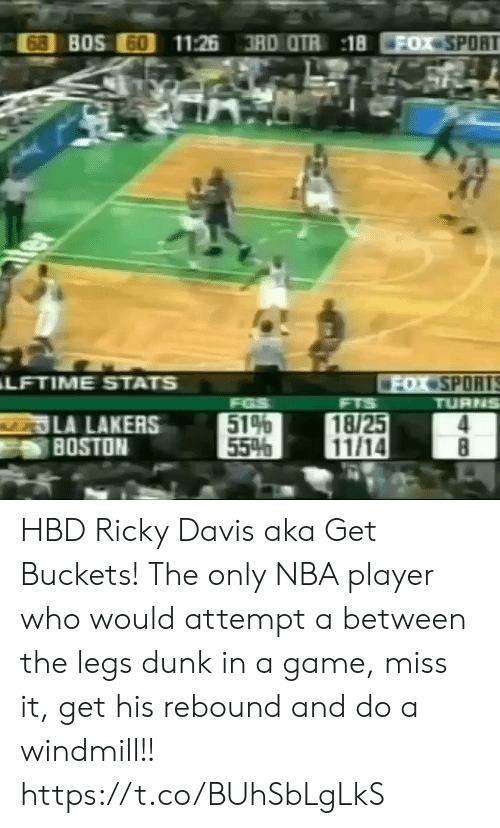 Boston: 68 BOS 60  11:26 3RD OTR 18  FOX SPORT  ter  LFTIME STATS  FOX SPORTS  TURNS  FGS  514  55%  FTS  LA LAKERS  BOSTON  18/25  11/14  8 HBD Ricky Davis aka Get Buckets! The only NBA player who would attempt a between the legs dunk in a game, miss it, get his rebound and do a windmill!!  https://t.co/BUhSbLgLkS