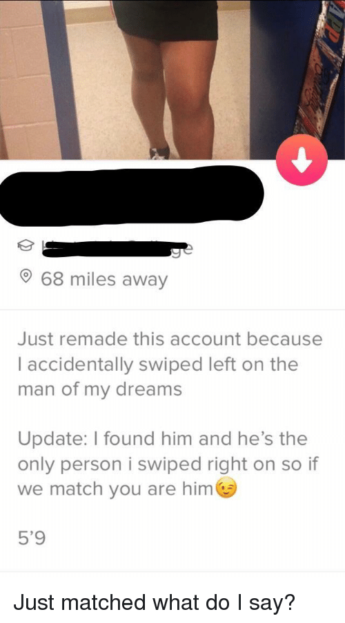 Match, Dreams, and Him: 68 miles away  Just remade this account because  I accidentally swiped left on the  man of my dreams  Update: I found him and he's the  only person i swiped right on so if  we match you are him  5'9 Just matched what do I say?
