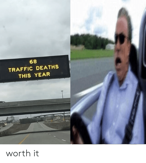 Traffic, Deaths, and This: 68  TRAFFIC DEATHS  THIS YEAR worth it