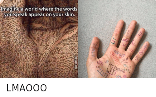 Oh Its Lit: @Negropedia  LMAOOO   Imagine a world where the words you speak appear on your skin.   LIT  TOO LIT  OH ITS LIT  ITS FUCKING LIT!  THIS IS LIT! LMAOOO