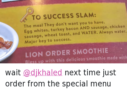 You Loyal: @DennysDiner  wait @djkhaled next time just order from the special menu   🔑 TO SUCCESS SLAM:  The meal They don't want you to have.  Egg whites, turkey bacoon AND sausage, chicken  sausage, wheat toast, and WATER. Always water.  Major keey to success.  LIONORDER SMOOTHIE  Bless up with this delicious smoothie made with wait @djkhaled next time just order from the special menu
