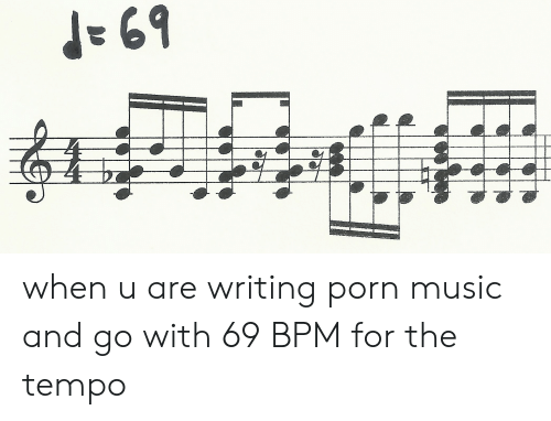 69 When U Are Writing Porn Music and Go With 69 BPM for the