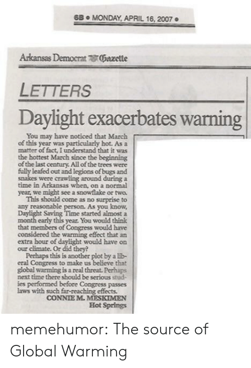 Global Warming, Tumblr, and Arkansas: 6B. MONDAY APRIL 16, 2007  Arkansas Democrat 0Gazette  LETTERS  Daylight exacerbates warning  You may have noticed that March  of this year was particularly hot. As a  matter of fact, I understand that it was  the hottest March since the beginning  of the last century All of the trees were  leafed out and legions of bugs and  around during a  time in Arkansas when, on a normal  year, we might see a snowflake or two  This should come as no surprise to  any reasonable person. As you know  ime started almost a  month early this year. You would think  that members of Congress would have  considered the warming effect that an  extra hour of daylight would have on  were  our climate. Or did they?  Perhaps this is another plot by a lb-  that  global warming is a real threat. Perhaps  next time there should be serious stud-  ies performed before Congress passes  eral Congress to make us  laws with such far-reaching effects.  CONNIE M.MESKIMEN  Hot Springs memehumor:  The source of Global Warming