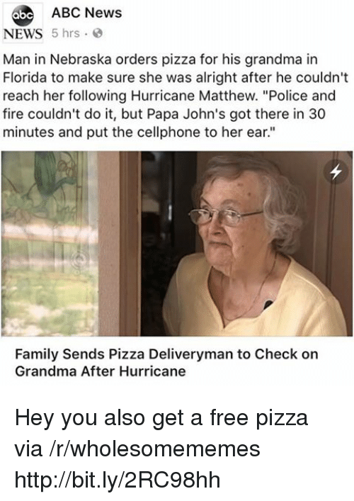 "Abc, Family, and Fire: 6be ABC News  NEWS 5 hrs  Man in Nebraska orders pizza for his grandma in  Florida to make sure she was alright after he couldn't  reach her following Hurricane Matthew. ""Police and  fire couldn't do it, but Papa John's got there in 30  minutes and put the cellphone to her ear.""  Family Sends Pizza Deliveryman to Check on  Grandma After Hurricane Hey you also get a free pizza via /r/wholesomememes http://bit.ly/2RC98hh"