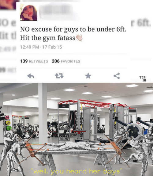 "Gym, Boys, and Her: 6ft  NO excuse for guys to be under 6ft  it t  Hit the gym fatass  12:49 PM 17 Feb 15  139 RETWEETS 206 FAVORITES  ТОР  10  ""well,you heard her Boys"""