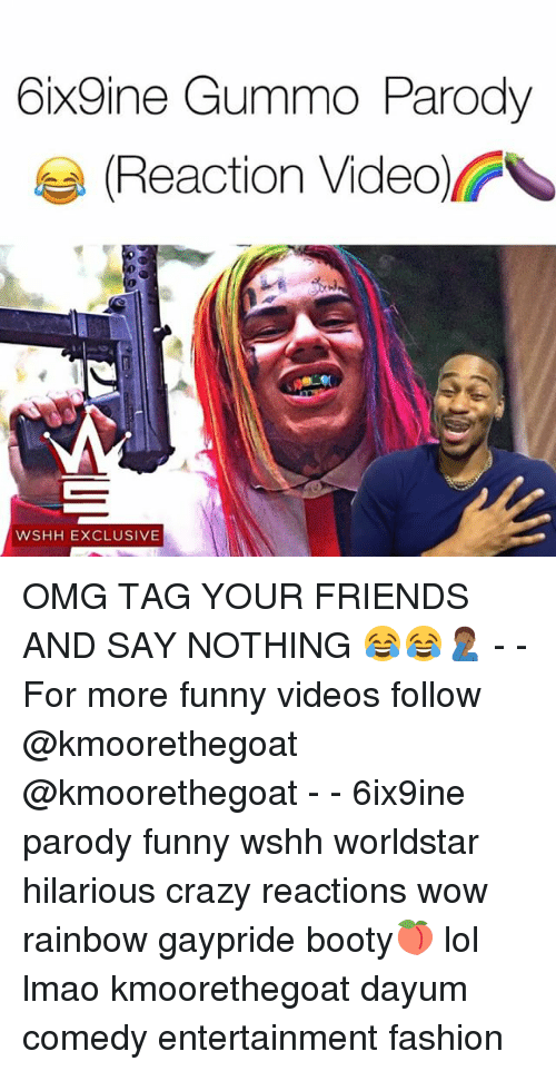 Booty, Crazy, and Fashion: 6ix9ine Gummo Parody  Reaction Video  WSHH EXCLUSIVE OMG TAG YOUR FRIENDS AND SAY NOTHING 😂😂🤦🏾♂️ - - For more funny videos follow @kmoorethegoat @kmoorethegoat - - 6ix9ine parody funny wshh worldstar hilarious crazy reactions wow rainbow gaypride booty🍑 lol lmao kmoorethegoat dayum comedy entertainment fashion