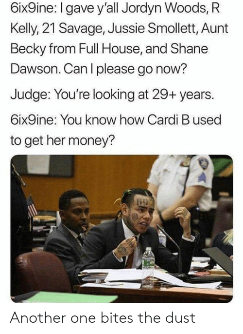 becky: 6ix9ine: I gave y'all Jordyn Woods, R  Kelly, 21 Savage, Jussie Smollett, Aunt  Becky from Full House, and Shane  Dawson. Can l please go now?  Judge: You're looking at 29+ years.  6ix9ine: You know how Cardi B used  to get her money? Another one bites the dust