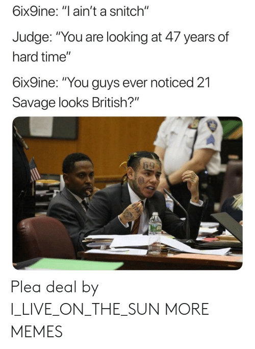 "Dank, Memes, and Savage: 6ix9ine: ""l ain't a snitch""  Judge. ""You are looking at 4/ years of  hard time""  6ix9ine: ""You guys ever noticed 21  Savage looks British?"" Plea deal by I_LIVE_ON_THE_SUN MORE MEMES"