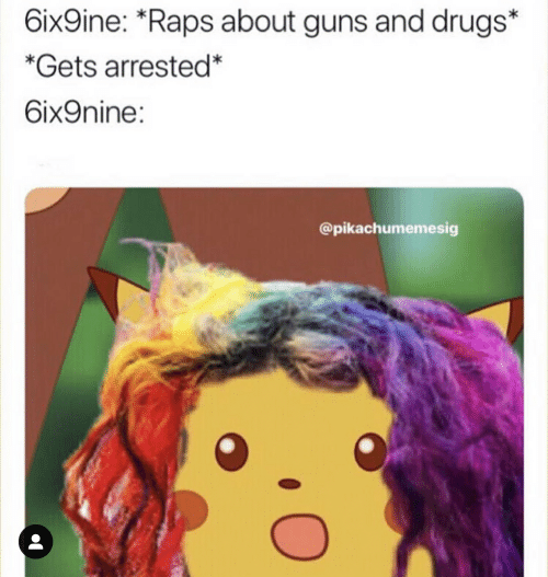 Drugs, Guns, and Raps: 6ix9ine: *Raps about guns and drugs*  *Gets arrested  6ix9nine:  @pikachumemesig