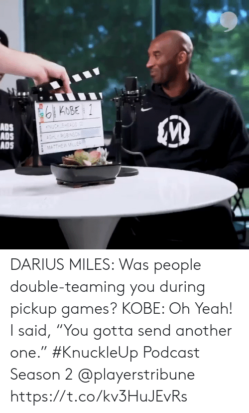 "Another One, Memes, and Yeah: 6KOBE 1  ADS  ADS  ADS  ESAD  POBNSON  MATTHEWMLER  woo DARIUS MILES: Was people double-teaming you during pickup games?  KOBE: Oh Yeah! I said, ""You gotta send another one.""  #KnuckleUp Podcast Season 2 @playerstribune https://t.co/kv3HuJEvRs"