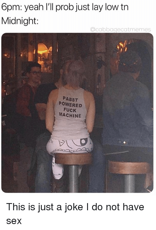 Sex, Yeah, and Fuck: 6pm: yeah I'll prob just lay low tn  Midnight:  acabbagecatmemes  PABST  POWERED  FUCK  MACHINE This is just a joke I do not have sex