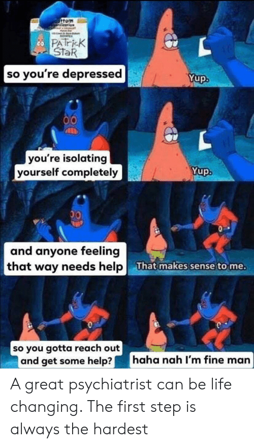 So Youre: 6ttom  ineerion  cPATricK  STaR  so you're depressed  Yup.  00  you're isolating  yourself completely  Yup.  00  and anyone feeling  that way needs help  That makes sense to me.  so you gotta reach out  and get some help?  haha nah I'm fine man A great psychiatrist can be life changing. The first step is always the hardest