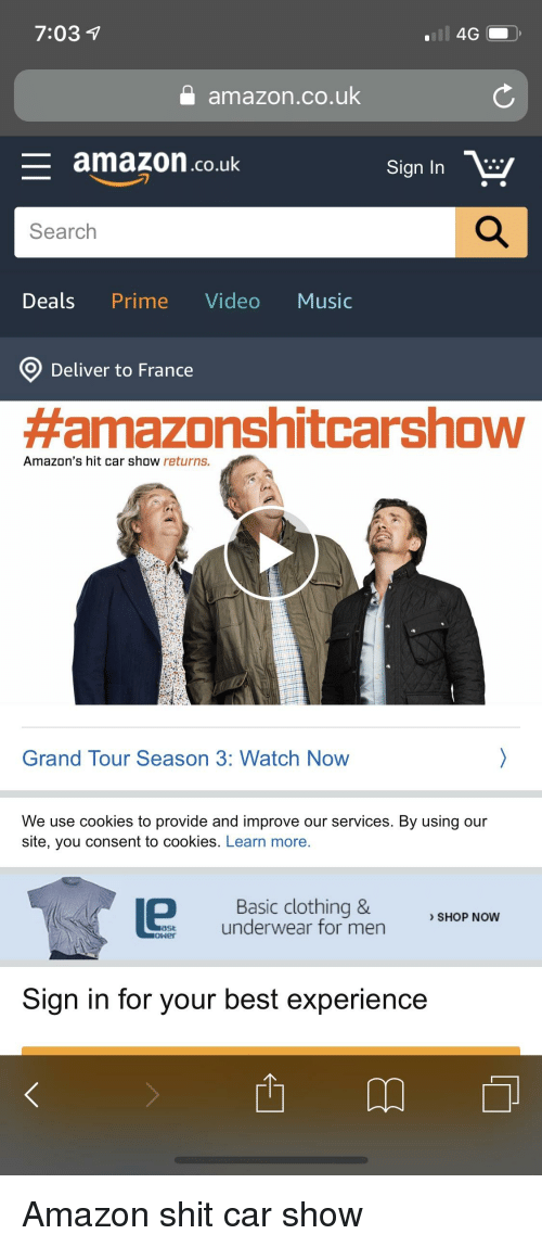 Mens Shopping: 7:031  amazon.co.uk  - amazon.co.uk  Sign In E  Search  Deals Prime Video Music  O) Deliver to France  #amazonshitcarshow  Amazon's hit car show returns.  Grand Tour Season 3: Watch Now  We use cookies to provide and improve our services. By using our  site, you consent to cookies. Learn more.  Basic clothing &  underwear for men  SHOP NOW  Sign in for your best experience