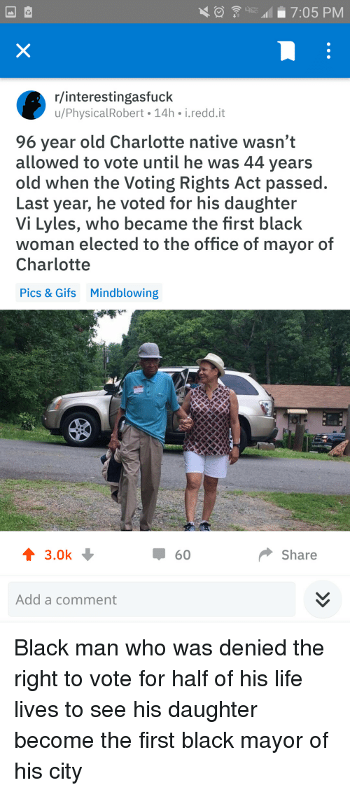 Voting Rights: 7:05 PM  r/interestingasfuck  u/PhysicalRobert 14h i.redd.it  96 year old Charlotte native wasn't  allowed to vote until he was 44 years  old when the Voting Rights Act passed.  Last year, he voted for his daughter  Vi Lyles, who became the first black  woman elected to the office of mayor of  Charlotte  Pics & Gifs  Mindblowing  ↑ 3.0k  60  Share  Add a comment Black man who was denied the right to vote for half of his life lives to see his daughter become the first black mayor of his city
