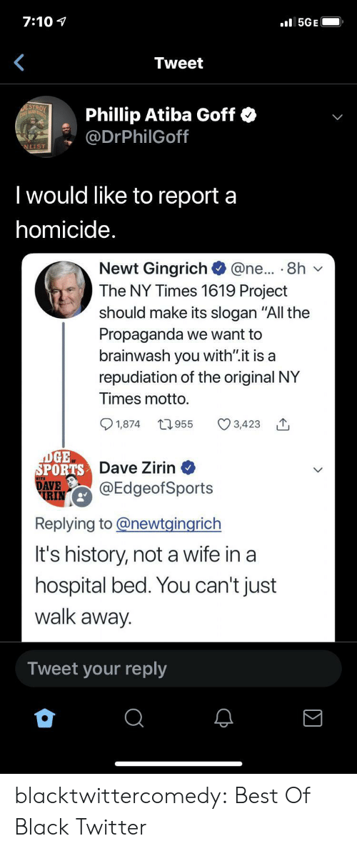 "Sports, Tumblr, and Twitter: 7:10  5GE  Tweet  ESTROY  THIS MAD  Phillip Atiba Goff  @DrPhilGoff  NLIST  Twould like to report a  homicide.  Newt Gingrich  The NY Times 1619 Project  @ne... 8h  should make its slogan ""All the  Propaganda we want to  brainwash you with"".it is a  repudiation of the original NY  Times motto.  t1.955  1,874  3,423  DGE  SPORTS Dave Zirin  DAVE  RIN  @EdgeofSports  Replying to@newtgingrich  It's history, nota wife in a  hospital bed. You can't just  walk away.  Tweet your reply blacktwittercomedy:  Best Of Black Twitter"