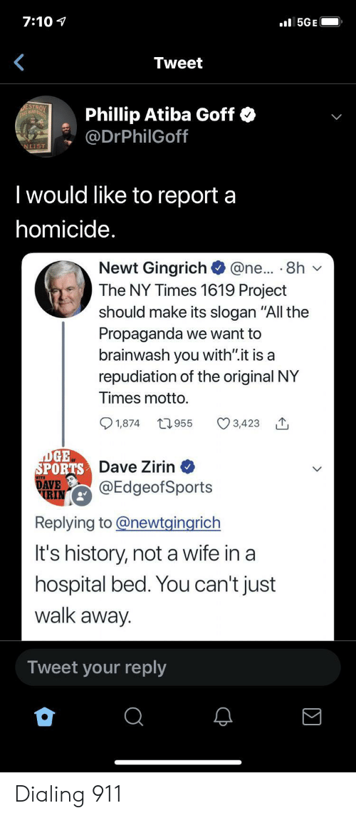 """rin: 7:10  l5GE  Tweet  DESTROY  THS MAD  Phillip Atiba Goff  @DrPhilGoff  NLIST  I would like to report a  homicide.  Newt Gingrich  The NY Times 1619 Project  @ne... 8h  should make its slogan """"All the  Propaganda we want to  brainwash you with"""".it is a  repudiation of the original NY  Times motto.  t955  1,874  3,423  DGE  SPORTS Dave Zirin  DAVE  RIN  @EdgeofSports  Replying to@newtgingrich  It's history, not a wife in a  hospital bed. You can't just  walk away.  Tweet your reply Dialing 911"""