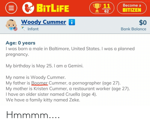 Kristen: 7 11  Become a  BITLİFE  BITIZEN  62  Woody Cummer i  $0  Infant  Bank Balance  Age: 0 years  I was born a male in Baltimore, United States. I was a planned  pregnancy.  My birthday is May 25. I am a Gemini.  My name is Woody Cummer.  My father is Boomer Cummer, a pornographer (age 27).  My mother is Kristen Cummer, a restaurant worker (age 27).  I have an older sister named Cruella (age 4).  We have a family kitty named Zeke. Hmmmm....