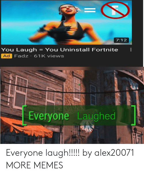 You Laugh: 7:12  You Laugh  Ad Fadz 61K views  You Uninstall Fortnite  Everyone Laughed  $240 Everyone laugh!!!!! by alex20071 MORE MEMES