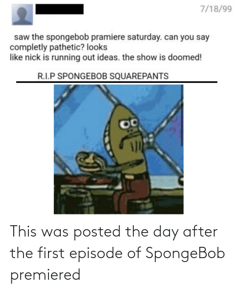 saturday: 7/18/99  saw the spongebob pramiere saturday. can you say  completly pathetic? looks  like nick is running out ideas. the show is doomed!  R.I.P SPONGEBOB SQUAREPANTS This was posted the day after the first episode of SpongeBob premiered