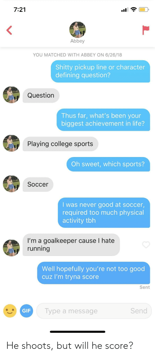 College, Life, and Soccer: 7:21  Abbey  YOU MATCHED WITH ABBEY ON 6/26/18  Shitty pickup line or character  defining question?  Question  Thus far, what's been your  biggest achievement in life?  Playing college sports  Oh sweet, which sports?  Soccer  I was never good at soccer,  required too much physical  activity tbh  I'm a goalkeeper cause I hate  running  Well hopefully you're not too good  cuz I'm tryna score  Sent  Type a message  Send He shoots, but will he score?