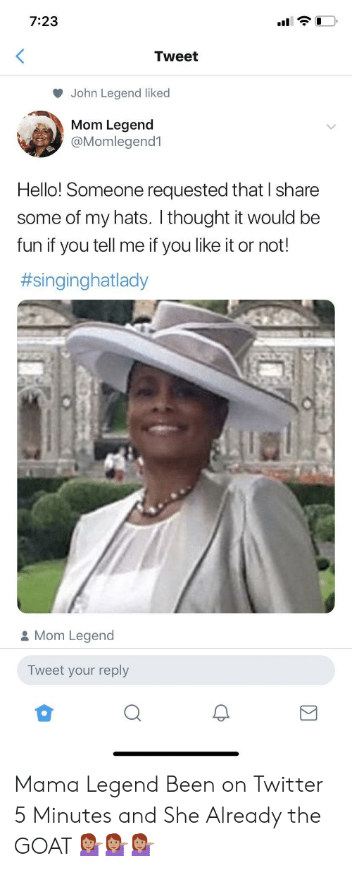 Hello, John Legend, and Twitter: 7:23  Tweet  John Legend liked  Mom Legend  @Momlegend1  Hello! Someone requested that I share  some of my hats. I thought it would be  fun if you tell me if you like it or not!  #singinghatlady  Mom Legend  Tweet your reply Mama Legend Been on Twitter 5 Minutes and She Already the GOAT 💁🏽♀️💁🏽♀️💁🏽♀️