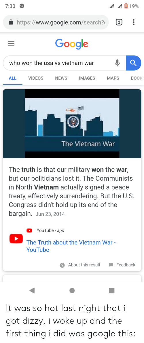 Google, News, and Videos: 7:30  19%  http://www.google.com/search?  2  Google  who won the usa vs vietnam war  VIDEOS  NEWS  MAPS  BOOK  ALL  IMAGES  The Vietnam War  The truth is that our military won the war,  but our politicians lost it. The Communists  in North Vietnam actually signed a peace  treaty, effectively surrendering. But the U.S.  Congress didn't hold up its end of the  bargain. Jun 23, 2014  YouTube - app  The Truth about the Vietnam War -  YouTube  About this result  Feedback It was so hot last night that i got dizzy, i woke up and the first thing i did was google this: