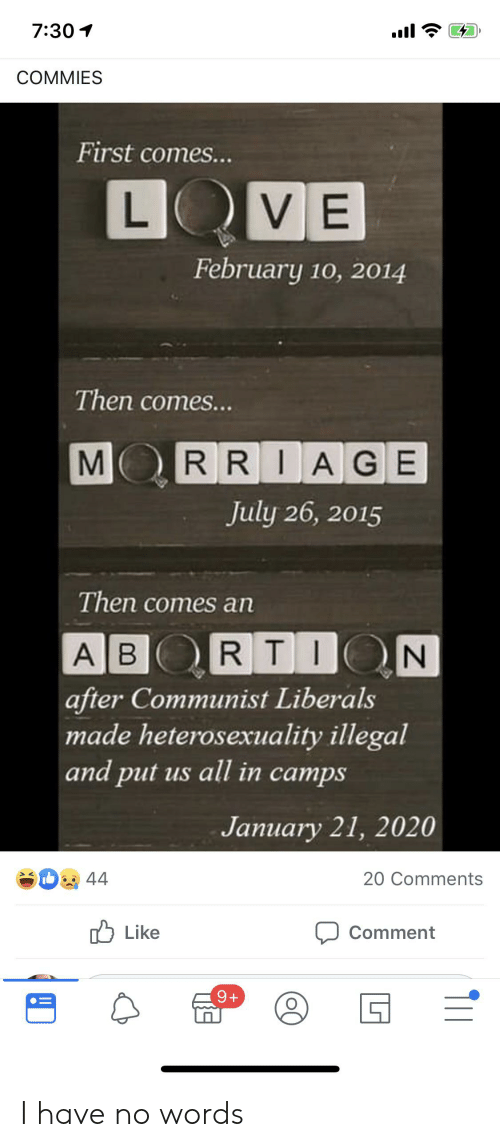 rti: 7:30  COMMIES  First comes...  LOVE  February 10, 2014  Then comes...  M  RRIAGE  July 26, 2015  Then comes an  A B RTI N  after Communist Liberals  made heterosexuality illegal  and put us all in camps  January 21, 2020  44  20 Comments  Like  Comment  9+ I have no words