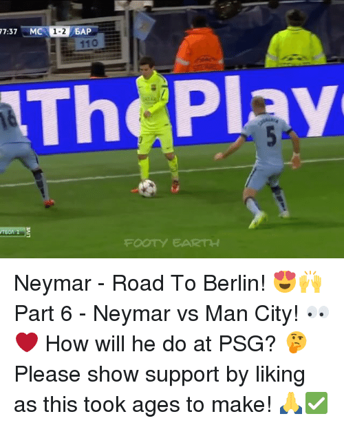 baps: 7:37 MC  1-2  BAP  11O  Th Play  FOOTY EARTH Neymar - Road To Berlin! 😍🙌 Part 6 - Neymar vs Man City! 👀❤️ How will he do at PSG? 🤔 Please show support by liking as this took ages to make! 🙏✅