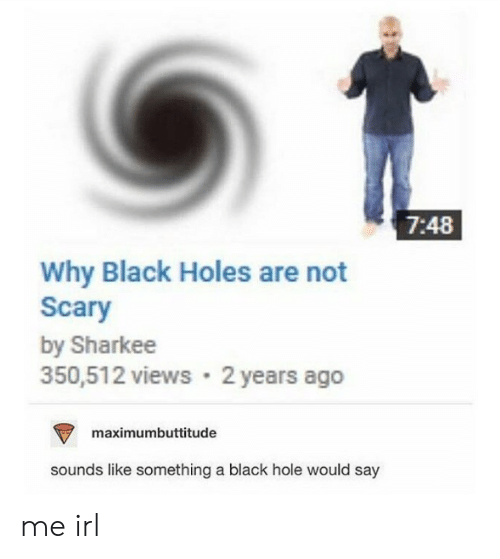 black holes: 7:48  Why Black Holes are not  Scary  by Sharkee  350,512 views 2 years ago  maximumbuttitude  sounds like something a black hole would say me irl