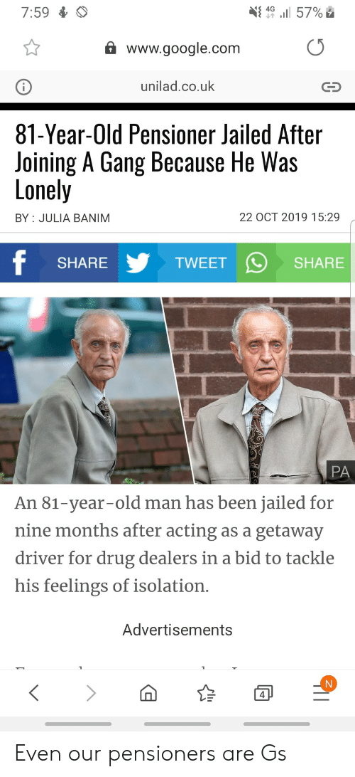 unilad: 7:59  4G  57%  www.google.com  unilad.co.uk  81-Year-Old Pensioner Jailed After  Joining A Gang Because He Was  Lonely  22 OCT 2019 15:29  BY JULIA BANIM  f  TWEET  SHARE  SHARE  PA  An 81-year-old man has been jailed for  nine months after acting as a getaway  driver for drug dealers in a bid to tackle  his feelings of isolation.  Advertisements  4 Even our pensioners are Gs