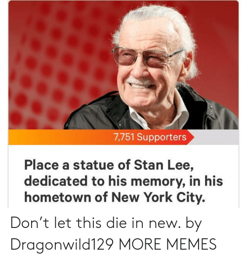 Dank, Memes, and New York: 7,751 Supporters  Place a statue of Stan Lee,  dedicated to his memory, in his  hometown of New York City. Don't let this die in new. by Dragonwild129 MORE MEMES