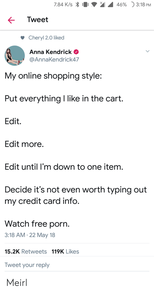 """credit-card-info: 7.84 K/s  46%  """"j 3:18 PM  Tweet  Cheryl 2.0 liked  Anna Kendrick  @AnnaKendrick47  My online shopping style:  Put everything I like in the cart.  Edit.  Edit more  Edit until I'm down to one item.  Decide it's not even worth typing out  my credit card info.  Watch free porn.  3:18 AM.22 May 18  15.2K Retweets 119K Likes  Tweet your reply Meirl"""