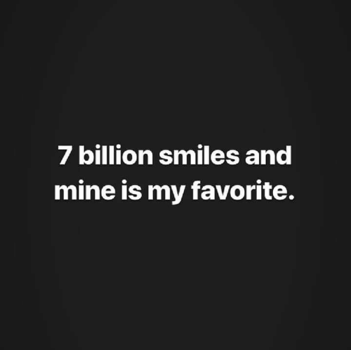 Smiles: 7 billion smiles and  mine is my favorite.