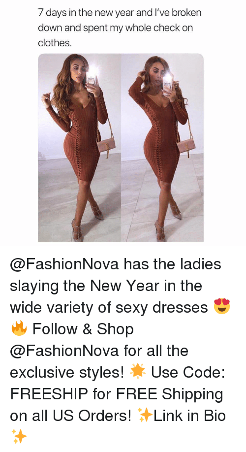 Clothes, Funny, and Memes: 7 days in the new year and I've broken  down and spent my whole check on  clothes. @FashionNova has the ladies slaying the New Year in the wide variety of sexy dresses 😍🔥 Follow & Shop @FashionNova for all the exclusive styles! 🌟 Use Code: FREESHIP for FREE Shipping on all US Orders! ✨Link in Bio✨