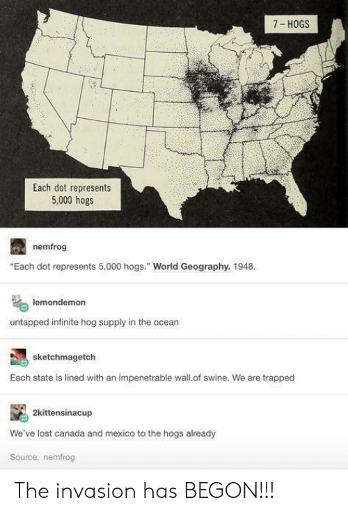 """Lost, Canada, and Mexico: 7- HOGS  Each dot represents  5,000 hogs  nemfrog  """"Each dot represents 5,000 hogs."""" World Geography. 1948.  lemondemon  untapped infinite hog supply in the ocear  sketchmagetch  Each state is lined with an impenetrable wall.of swine. We are trapped  2kittensinacup  We've lost canada and mexico to the hogs already  Source: nemfrog The invasion has BEGON!!!"""