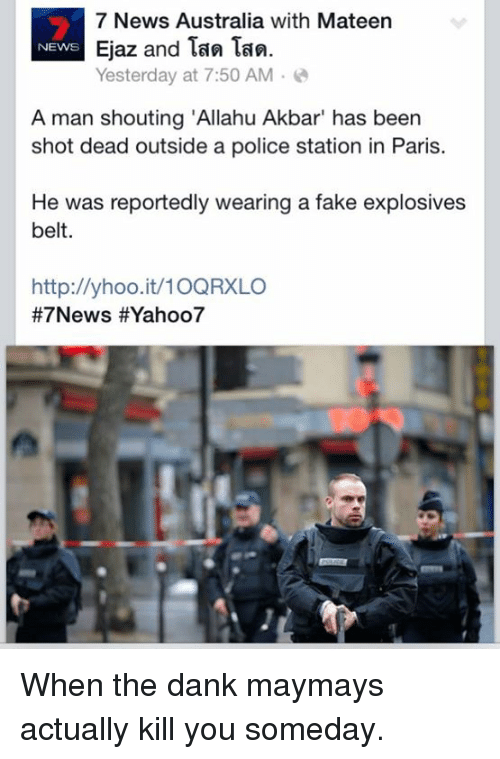 """News Australia: 7 News Australia with Mateen  Ejaz and Tan Tan.  NEWS  Yesterday at 7:50 AM  A man shouting """"Allahu Akbar"""" has been  shot dead outside a police station in Paris.  He was reportedly wearing a fake explosives  belt.  http://yhoo.it/10QRXLO  #7 News HEYahoo7 When the dank maymays actually kill you someday."""