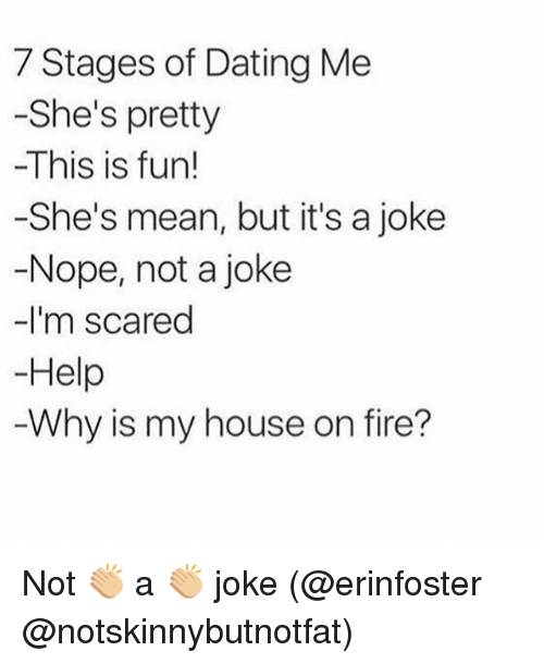 Noping: 7 Stages of Dating Me  -She's pretty  -This is fun!  -She's mean, but it's a joke  -Nope, not a joke  -I'm scared  Help  Why is my house on fire? Not 👏🏼 a 👏🏼 joke (@erinfoster @notskinnybutnotfat)
